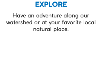 EXPLORE Have an adventure along our watershed or at your favorite local natural place.