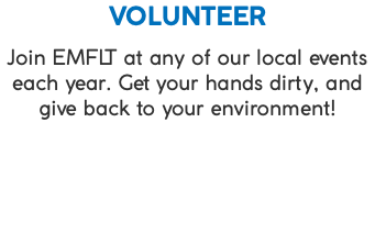 VOLUNTEER Join EMFLT at any of our local events each year. Get your hands dirty, and give back to your environment!