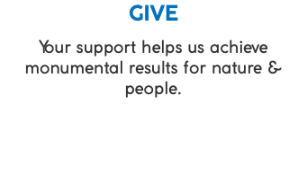 GIVE Your support helps us achieve monumental results for nature & people.