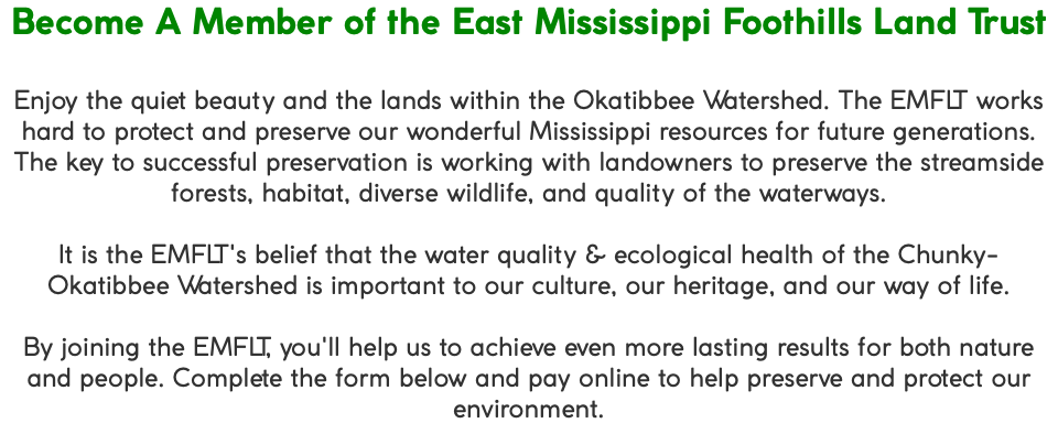 Become A Member of the East Mississippi Foothills Land Trust Enjoy the quiet beauty and the lands within the Okatibbee Watershed. The EMFLT works hard to protect and preserve our wonderful Mississippi resources for future generations. The key to successful preservation is working with landowners to preserve the streamside forests, habitat, diverse wildlife, and quality of the waterways. It is the EMFLT's belief that the water quality & ecological health of the Chunky-Okatibbee Watershed is important to our culture, our heritage, and our way of life. By joining the EMFLT, you'll help us to achieve even more lasting results for both nature and people. Complete the form below and pay online to help preserve and protect our environment.